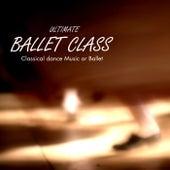 Ultimate Ballet Class Music - Classical Dance Music for Dance Schools, Dance Lessons, Dance Classes, Ballet Positions, Ballet Moves and Ballet Dance Steps 100% Music for Ballet Class by Ballet Dance Company