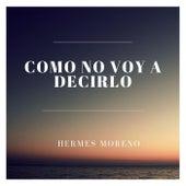Como No Voy a Decirlo de Hermes Moreno