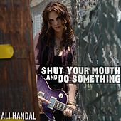 Shut Your Mouth and Do Something by Ali Handal