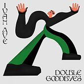 Double Goodbyes by Ivan Ave