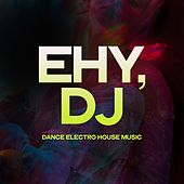 Ehy, DJ (Dance Electro House Music) by Various Artists