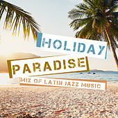 Holiday Paradise – Mix of Latin Jazz Music by Various Artists