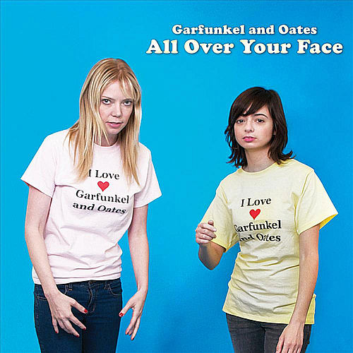 All Over Your Face by Garfunkel and Oates