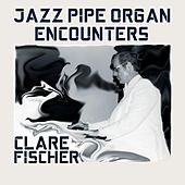 Jazz Pipe Organ Encounters by Clare Fischer