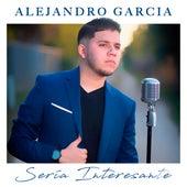Sería Interesante de Alejandro Garcia