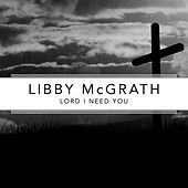 Lord I Need You de Libby McGrath