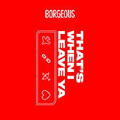 That's When I Leave Ya by Borgeous