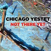 Not There Yet de Chicago Yestet