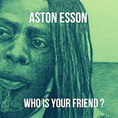 Who Is Your Friend de Aston Esson