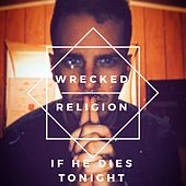 If He Dies Tonight by Wrecked Religion