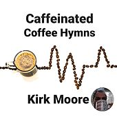 Caffeinated Coffee Hymns by Kirk Moore