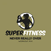 Never Really Over (Workout Mix) di Super Fitness