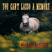 You Can't Lasso a Memory by Michael Remmes