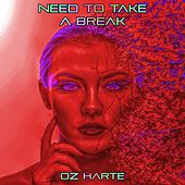 Need to Take a Break by Oz Harte