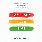 Take Back Your Time - Identify Your Priorities, Decrease Stress, and Increase Productivity (Unabridged) von Morgan Tyree