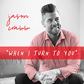 When I Turn to You by Jason Crabb