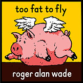 Too Fat To Fly de Roger Alan Wade