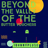 Beyond The Valley of Butter Vouchers by Johnny Pluse