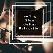 Soft & Slow Guitar Relaxation: Easy Listening Acoustic Guitar Relaxation by Various Artists