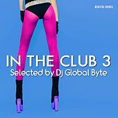 In the Club 3 (Selected by Dj Global Byte) von Various Artists