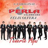 Tenerte Aquí de La Perla Colombiana de Felix Olvera