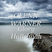 Glory Hallelujah by Glenn Warner