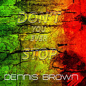 DON'T YOU EVER STOP by Dennis Brown