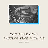 You Were Only Passing Time With Me von King Oliver