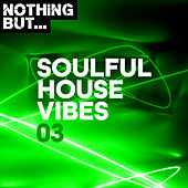 Nothing But... Soulful House Vibes, Vol. 03 by Various Artists