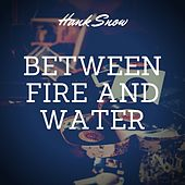 Between Fire and Water by Hank Snow