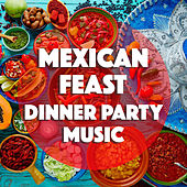 Mexican Feast Dinner Party Music by Various Artists