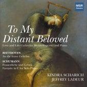 To My Distant Beloved - Schumann: Frauenliebe und Leben, Fantasie in C Major; Beethoven: An die Ferne Geliebte by Kindra Scharich