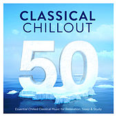50 Classical Chillout - Essential Chilled Classical Music for Relaxation, Sleep & Study by Various Artists