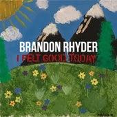 I Felt Good Today by Brandon Rhyder