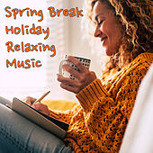 Spring Break Holiday Relaxing Music by Various Artists