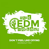 Don't Feel Like Crying by Hard EDM Workout