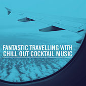 Fantastic Travelling With Chill Out Cocktail Music von Various Artists