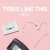 TIMES LIKE THIS by MIMO