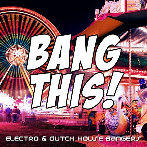 Bang This! (Electro & Dutch House Bangers) by Various Artists