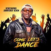 Come Let's Dance by Uchechukwu Johnfisher Uchem