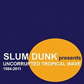 Slum Dunk Presents Uncorrupted Tropical Wave (1984-2011) by Various Artists