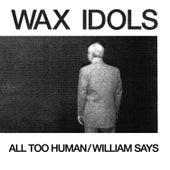 All Too Human / William Says by Wax Idols