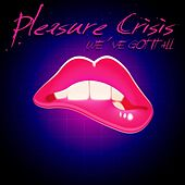 We've Got It All de Pleasure Crisis