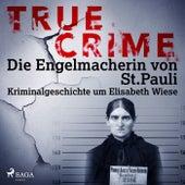 True Crime: Die Engelmacherin von St. Pauli (Kriminalgeschichte um Elisabeth Wiese) von Kathrin Hanke
