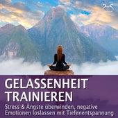 Gelassenheit trainieren - Stress & Ängste überwinden, negative Emotionen loslassen mit Tiefenentspannung von Franziska Diesmann