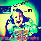 Cover Your Ears!!! ...It's.... by A Poor Man's Empire