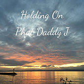Holding On by Phat Daddy J