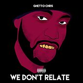 We Don't Relate by Ghetto Chris