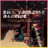 Kill Yourself Dancing - The Story of Sunset Records, Inc. Chicago 1985-89 by Various Artists