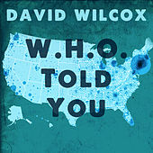 W.H.O. Told You by David Wilcox